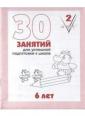30 занятий для подготовке к школе Рабочая тетрадь 6лет Часть 2(Весна-дизайн)